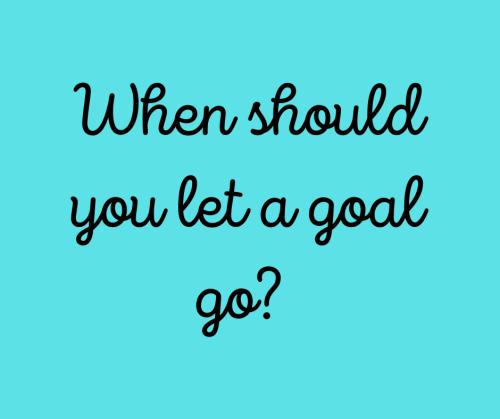 When should you let a goal go_